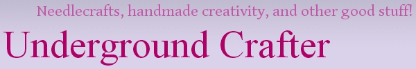 Underground Crafter - Needlecraft, handmade craftiness, and more neat stuff!